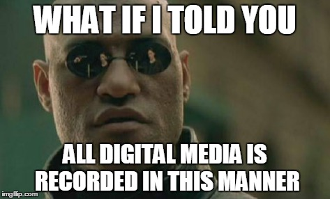 Matrix Morpheus Meme | WHAT IF I TOLD YOU ALL DIGITAL MEDIA IS RECORDED IN THIS MANNER | image tagged in memes,matrix morpheus | made w/ Imgflip meme maker