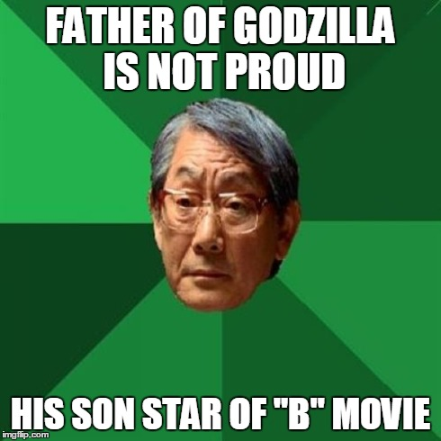 "High Expectations Asian Father Meme | FATHER OF GODZILLA IS NOT PROUD HIS SON STAR OF ""B"" MOVIE 