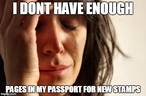 First World Problems Meme | I DONT HAVE ENOUGH PAGES IN MY PASSPORT FOR NEW STAMPS | image tagged in memes,first world problems | made w/ Imgflip meme maker
