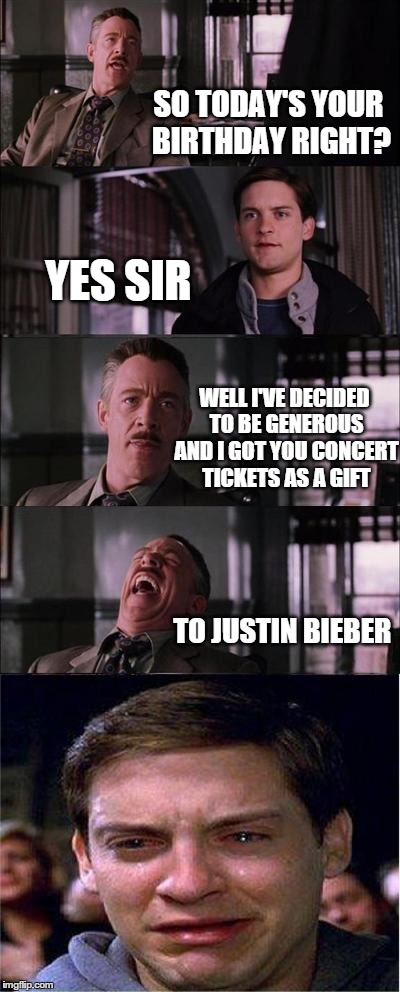 Peter Parker Cry Meme | SO TODAY'S YOUR BIRTHDAY RIGHT? YES SIR WELL I'VE DECIDED TO BE GENEROUS AND I GOT YOU CONCERT TICKETS AS A GIFT TO JUSTIN BIEBER | image tagged in memes,peter parker cry | made w/ Imgflip meme maker