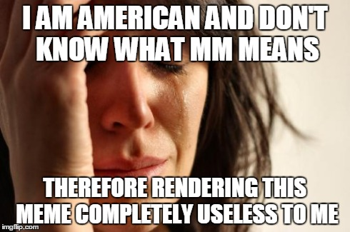 First World Problems Meme | I AM AMERICAN AND DON'T KNOW WHAT MM MEANS THEREFORE RENDERING THIS MEME COMPLETELY USELESS TO ME | image tagged in memes,first world problems | made w/ Imgflip meme maker