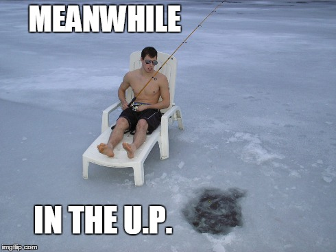 Meanwhile, in the U.P.  | MEANWHILE IN THE U.P. | image tagged in yooper | made w/ Imgflip meme maker