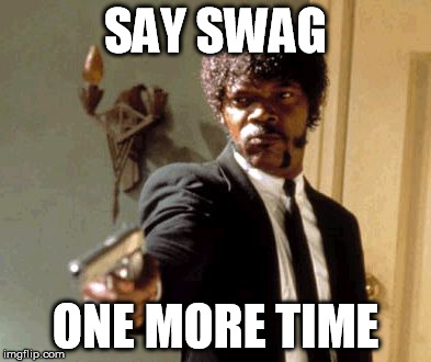 Say That Again I Dare You Meme | SAY SWAG ONE MORE TIME | image tagged in memes,say that again i dare you | made w/ Imgflip meme maker