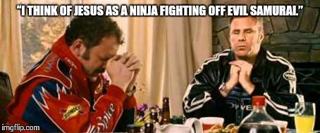 "Praying Ricky Bobby | ""I THINK OF JESUS AS A NINJA FIGHTING OFF EVIL SAMURAI."" 