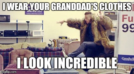 Thrift Shop | I WEAR YOUR GRANDDAD'S CLOTHES I LOOK INCREDIBLE | image tagged in thrift shop,macklemore,99 cents,incredible,motivators,awesome | made w/ Imgflip meme maker