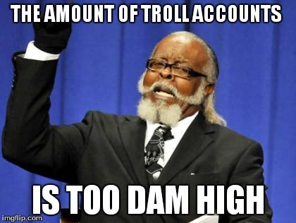 Too Damn High Meme | THE AMOUNT OF TROLL ACCOUNTS IS TOO DAM HIGH | image tagged in memes,too damn high | made w/ Imgflip meme maker