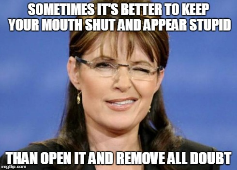 Sometimes it's better to keep your mouth shut... | SOMETIMES IT'S BETTER TO KEEP YOUR MOUTH SHUT AND APPEAR STUPID THAN OPEN IT AND REMOVE ALL DOUBT | image tagged in sarah palin,gop,republicans | made w/ Imgflip meme maker
