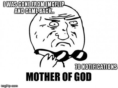 Mother Of God | I WAS GONE FROM IMGFLIP AND CAME BACK.. 70 NOTIFICATIONS | image tagged in memes,mother of god | made w/ Imgflip meme maker