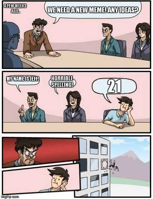 Boardroom Meeting Suggestion | WE NEED A NEW MEME! ANY IDEAS? MY NAME IS JEFF! HORRIBLE SPELLING! 21 A FEW WEEKS AGO.. | image tagged in memes,boardroom meeting suggestion | made w/ Imgflip meme maker