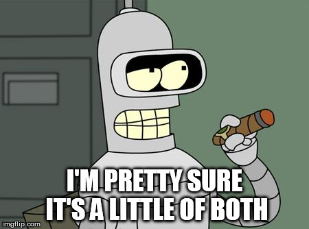 bender | I'M PRETTY SURE IT'S A LITTLE OF BOTH | image tagged in bender | made w/ Imgflip meme maker