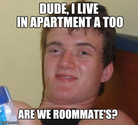 10 Guy Meme | DUDE, I LIVE IN APARTMENT A TOO ARE WE ROOMMATE'S? | image tagged in memes,10 guy | made w/ Imgflip meme maker