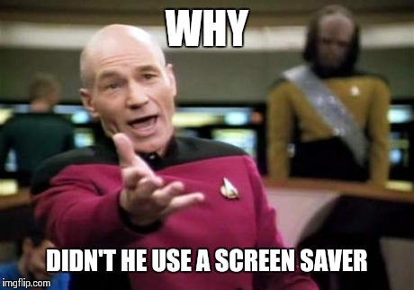 Picard Wtf Meme | WHY DIDN'T HE USE A SCREEN SAVER | image tagged in memes,picard wtf | made w/ Imgflip meme maker