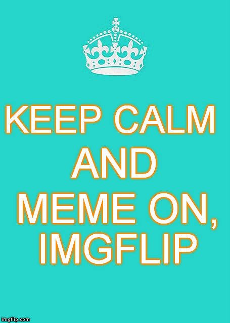 Keep Calm And Carry On Aqua Meme | KEEP CALM MEME ON, IMGFLIP AND | image tagged in memes,keep calm and carry on aqua | made w/ Imgflip meme maker