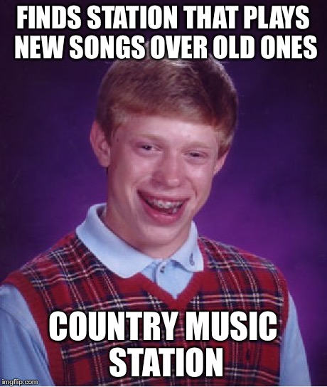 Bad Luck Brian Meme | FINDS STATION THAT PLAYS NEW SONGS OVER OLD ONES COUNTRY MUSIC STATION | image tagged in memes,bad luck brian | made w/ Imgflip meme maker