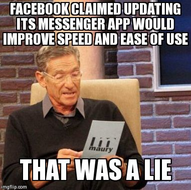 Maury Lie Detector Meme | FACEBOOK CLAIMED UPDATING ITS MESSENGER APP WOULD IMPROVE SPEED AND EASE OF USE THAT WAS A LIE | image tagged in memes,maury lie detector | made w/ Imgflip meme maker