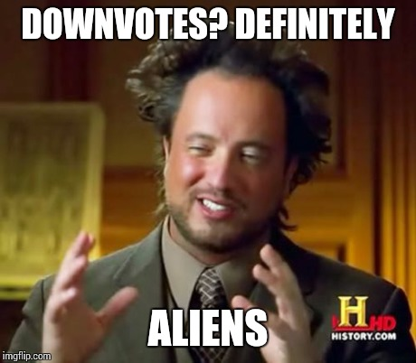 Ancient Aliens Meme | DOWNVOTES? DEFINITELY ALIENS | image tagged in memes,ancient aliens | made w/ Imgflip meme maker