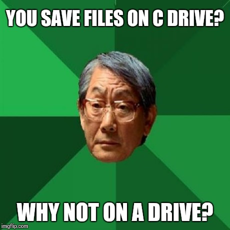 High Expectations Asian Father Meme | YOU SAVE FILES ON C DRIVE? WHY NOT ON A DRIVE? | image tagged in memes,high expectations asian father | made w/ Imgflip meme maker