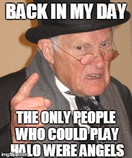 Back In My Day Meme | BACK IN MY DAY THE ONLY PEOPLE WHO COULD PLAY HALO WERE ANGELS | image tagged in memes,back in my day | made w/ Imgflip meme maker