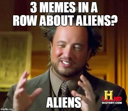 Ancient Aliens Meme | 3 MEMES IN A ROW ABOUT ALIENS? ALIENS | image tagged in memes,ancient aliens | made w/ Imgflip meme maker