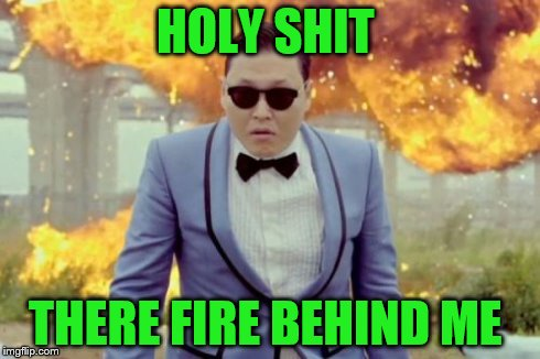 Gangnam Style PSY | HOLY SHIT THERE FIRE BEHIND ME | image tagged in memes,gangnam style psy | made w/ Imgflip meme maker