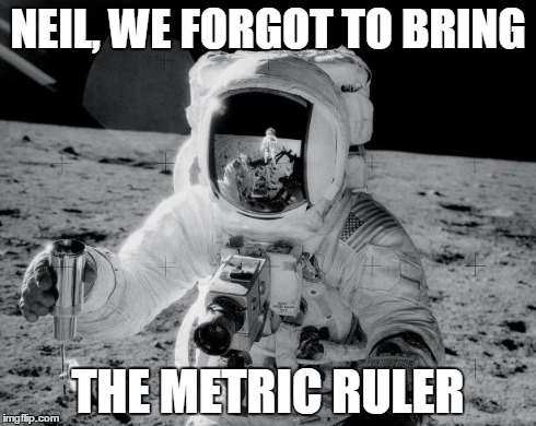 NEIL, WE FORGOT TO BRING THE METRIC RULER | image tagged in moon walk | made w/ Imgflip meme maker