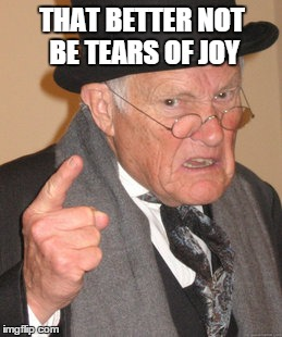 Back In My Day Meme | THAT BETTER NOT BE TEARS OF JOY | image tagged in memes,back in my day | made w/ Imgflip meme maker