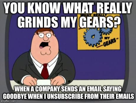 Peter Griffin News Meme | YOU KNOW WHAT REALLY GRINDS MY GEARS? WHEN A COMPANY SENDS AN EMAIL SAYING GOODBYE WHEN I UNSUBSCRIBE FROM THEIR EMAILS | image tagged in memes,peter griffin news,AdviceAnimals | made w/ Imgflip meme maker