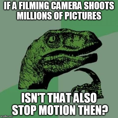 Seriously, has anyone else ever considered this? | IF A FILMING CAMERA SHOOTS MILLIONS OF PICTURES ISN'T THAT ALSO STOP MOTION THEN? | image tagged in memes,philosoraptor | made w/ Imgflip meme maker