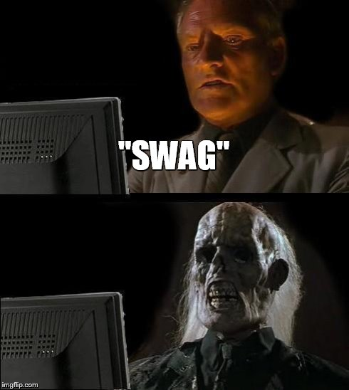 "Ill Just Wait Here Meme | ""SWAG"" 
