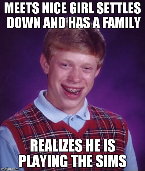 Bad Luck Brian Meme | MEETS NICE GIRL SETTLES DOWN AND HAS A FAMILY REALIZES HE IS PLAYING THE SIMS | image tagged in memes,bad luck brian | made w/ Imgflip meme maker