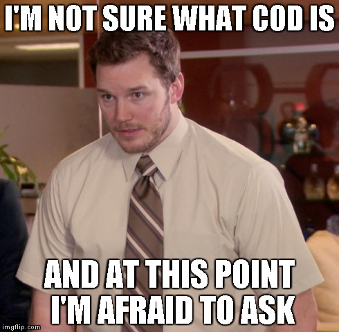 Afraid To Ask Andy Meme | I'M NOT SURE WHAT COD IS AND AT THIS POINT I'M AFRAID TO ASK | image tagged in memes,afraid to ask andy | made w/ Imgflip meme maker