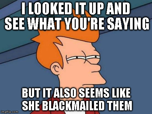 Futurama Fry Meme | I LOOKED IT UP AND SEE WHAT YOU'RE SAYING BUT IT ALSO SEEMS LIKE SHE BLACKMAILED THEM | image tagged in memes,futurama fry | made w/ Imgflip meme maker