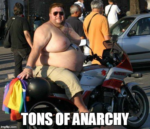 Tons Of Anarchy | TONS OF ANARCHY | image tagged in fat man on motorcycle,suzuki and the fat man,big bad biker,gay biker,sons of anarchy,jax teller | made w/ Imgflip meme maker