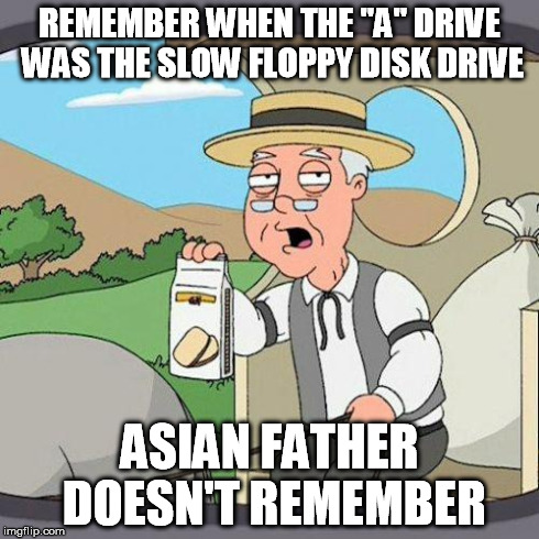 "pepperidge | REMEMBER WHEN THE ""A"" DRIVE WAS THE SLOW FLOPPY DISK DRIVE ASIAN FATHER DOESN'T REMEMBER 