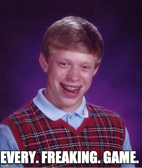 Bad Luck Brian Meme | EVERY. FREAKING. GAME. | image tagged in memes,bad luck brian | made w/ Imgflip meme maker
