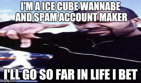 Ice cube and other spammers must be soooo badass. Dedicating their lives to being annoying pricks. Everyone must luv em | I'M A ICE CUBE WANNABE AND SPAM ACCOUNT MAKER I'LL GO SO FAR IN LIFE I BET | image tagged in ice cube,spammers,suck,imgflip | made w/ Imgflip meme maker