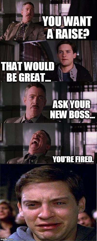 Peter Parker Cry Meme | YOU WANT A RAISE? THAT WOULD BE GREAT... ASK YOUR NEW BOSS... YOU'RE FIRED. | image tagged in memes,peter parker cry | made w/ Imgflip meme maker