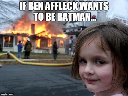 We'll See About That...  | IF BEN AFFLECK WANTS TO BE BATMAN... | image tagged in memes,disaster girl,lol,batman,ben affleck | made w/ Imgflip meme maker