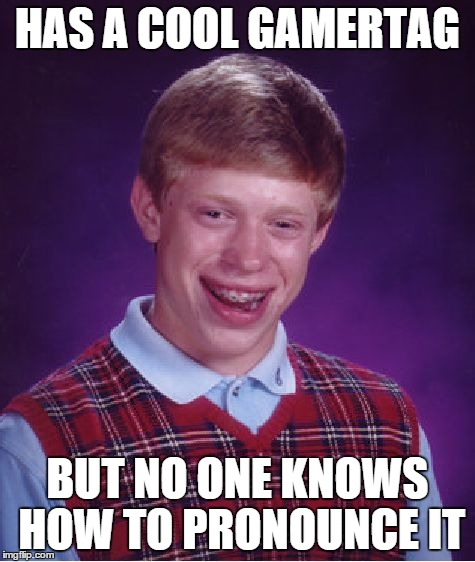 Bad Luck Brian Meme | HAS A COOL GAMERTAG BUT NO ONE KNOWS HOW TO PRONOUNCE IT | image tagged in memes,bad luck brian | made w/ Imgflip meme maker