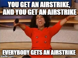 Oprah You Get A | YOU GET AN AIRSTRIKE, AND YOU GET AN AIRSTRIKE EVERYBODY GETS AN AIRSTRIKE | image tagged in you get an oprah,AdviceAnimals | made w/ Imgflip meme maker