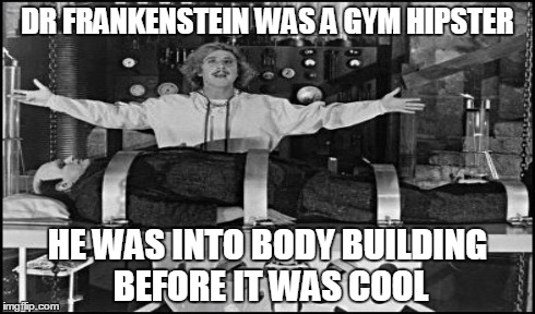 Dr. Frankenstein was a gym hipster | DR FRANKENSTEIN WAS A GYM HIPSTER HE WAS INTO BODY BUILDING BEFORE IT WAS COOL | image tagged in young frankenstein,frankenstein,gym,hipster,bodybuilding,before it was cool | made w/ Imgflip meme maker