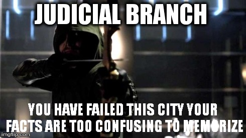 Arrow - You Have Failed This City | JUDICIAL BRANCH YOU HAVE FAILED THIS CITYYOUR FACTS ARE TOO CONFUSING TO MEMORIZE | image tagged in arrow - you have failed this city | made w/ Imgflip meme maker