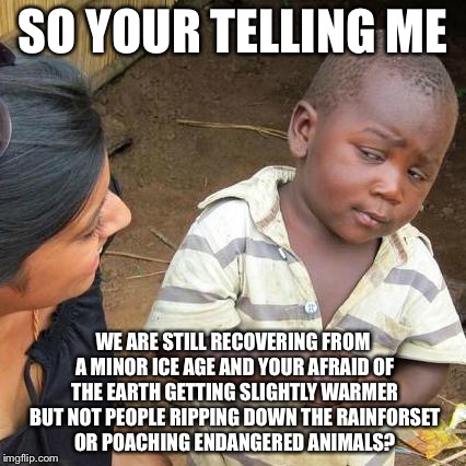 Third World Skeptical Kid Meme | SO YOUR TELLING ME WE ARE STILL RECOVERING FROM A MINOR ICE AGE AND YOUR AFRAID OF THE EARTH GETTING SLIGHTLY WARMER BUT NOT PEOPLE RIPPING  | image tagged in memes,third world skeptical kid | made w/ Imgflip meme maker