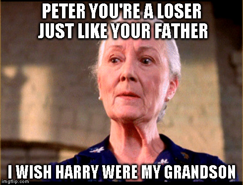 PETER YOU'RE A LOSER JUST LIKE YOUR FATHER I WISH HARRY WERE MY GRANDSON | made w/ Imgflip meme maker
