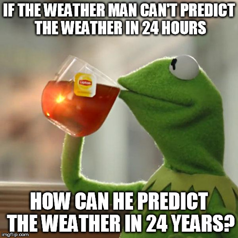 But Thats None Of My Business Meme | IF THE WEATHER MAN CAN'T PREDICT THE WEATHER IN 24 HOURS HOW CAN HE PREDICT THE WEATHER IN 24 YEARS? | image tagged in memes,but thats none of my business,kermit the frog | made w/ Imgflip meme maker