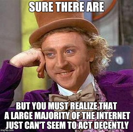 Creepy Condescending Wonka Meme | SURE THERE ARE BUT YOU MUST REALIZE THAT A LARGE MAJORITY OF THE INTERNET JUST CAN'T SEEM TO ACT DECENTLY | image tagged in memes,creepy condescending wonka | made w/ Imgflip meme maker