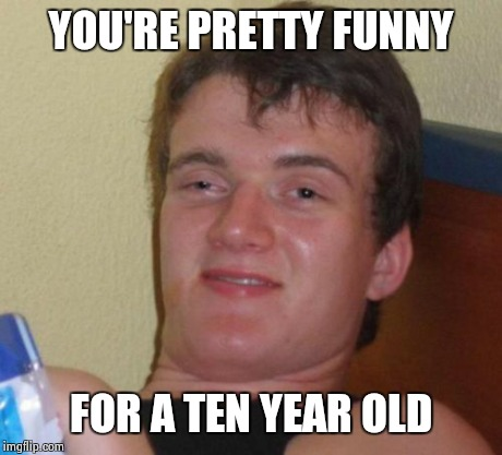 10 Guy Meme | YOU'RE PRETTY FUNNY FOR A TEN YEAR OLD | image tagged in memes,10 guy | made w/ Imgflip meme maker