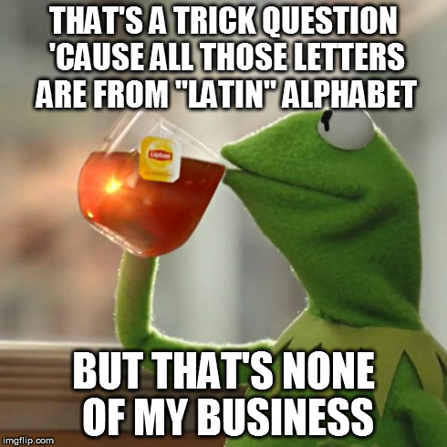 "But Thats None Of My Business Meme | THAT'S A TRICK QUESTION 'CAUSE ALL THOSE LETTERS ARE FROM ""LATIN"" ALPHABET BUT THAT'S NONE OF MY BUSINESS 