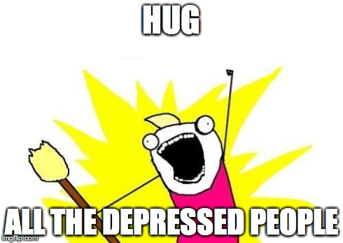 X All The Y Meme | HUG ALL THE DEPRESSED PEOPLE | image tagged in memes,x all the y | made w/ Imgflip meme maker