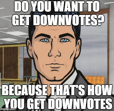 DO YOU WANT TO GET DOWNVOTES? BECAUSE THAT'S HOW YOU GET DOWNVOTES | made w/ Imgflip meme maker